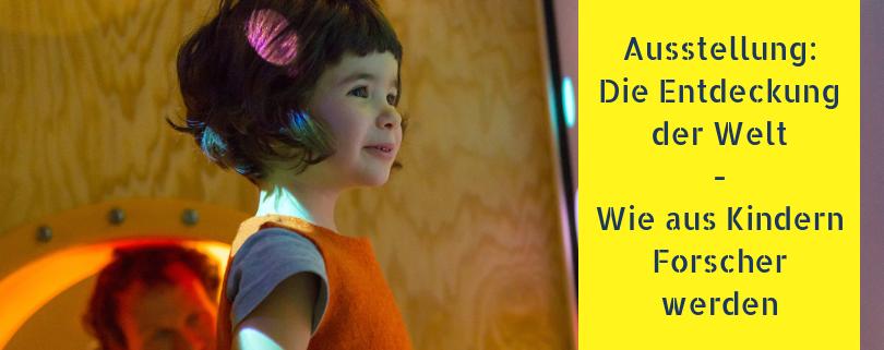 Ausstellung: Die Entdeckung der Welt - Wie aus Kindern Forscher werden